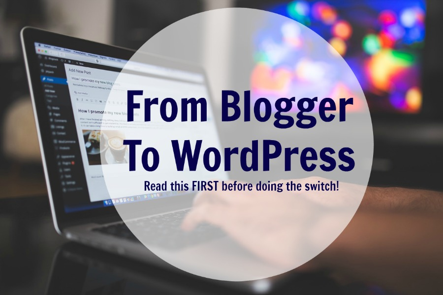From Blogger To WordPress: Read this FIRST before doing the switch!