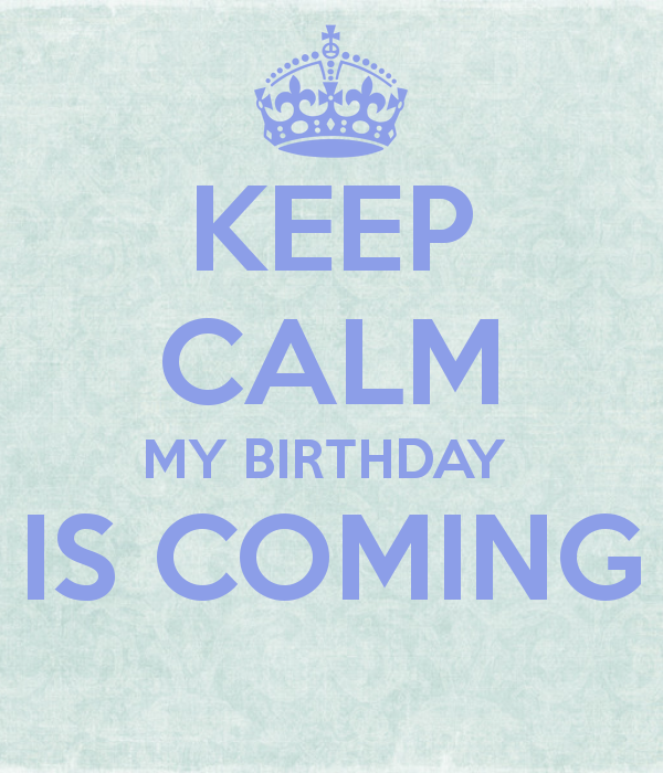 Keep calm my birthday is coming