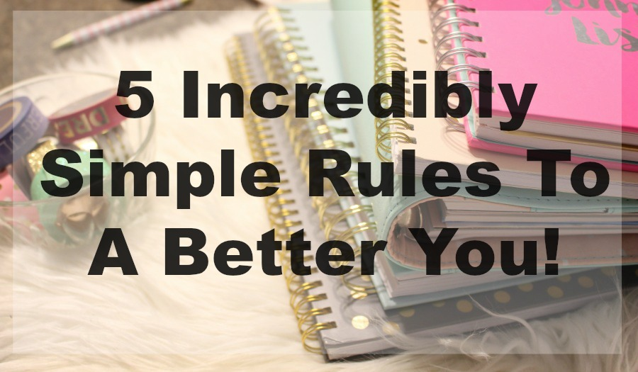 5 Incredibly Simple Rules To A Better You!
