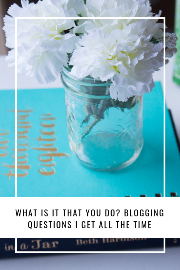 What Is It That You Do? Blogging Questions I Get All The Time